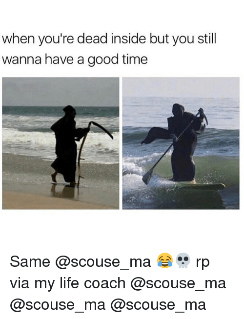 Funny, Life, and Good: when you're dead inside but you still  wanna have a good time Same @scouse_ma 😂💀 rp via my life coach @scouse_ma @scouse_ma @scouse_ma