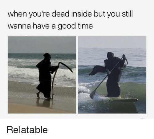 Good, Time, and Relatable: when you're dead inside but you still  wanna have a good time Relatable