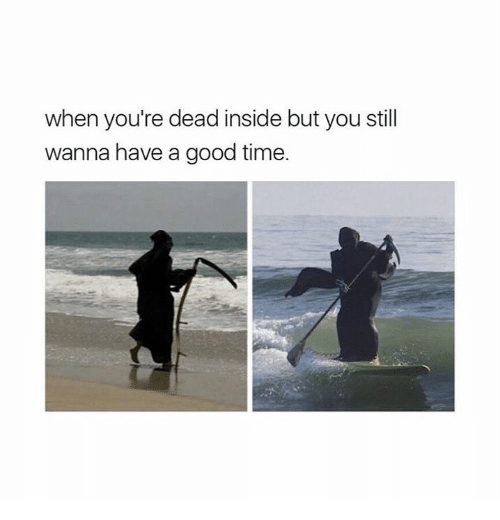 Good, Time, and You: when you're dead inside but you still  wanna have a good time.