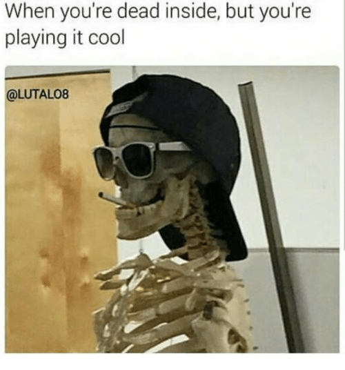 Cool, Inside, and Dead: When you're dead inside, but you're  playing it cool  @LUTALO8