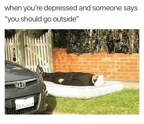 """You, Depressed, and Youre: when you're depressed and someone says  """"you should go outside"""""""