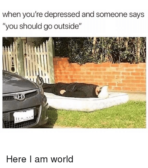 """Memes, World, and 🤖: when you're depressed and someone says  """"you should go outside"""" Here I am world"""
