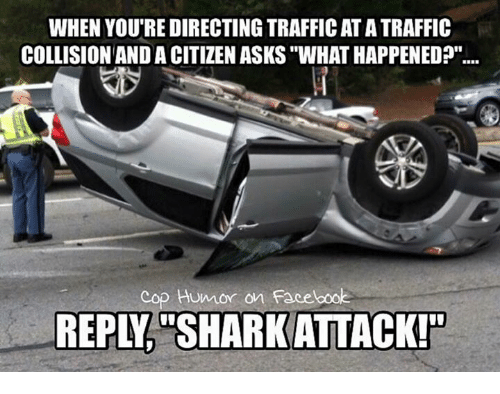"""Facebook, Memes, and Asks: WHEN YOU'RE DIRECTING TRAFFICATATRAFFIC  COLLISION AND A CITIZEN ASKS """"WHATHAPPENED?""""  cop Humor on Facebook  REPL SHARKATTACK!n"""
