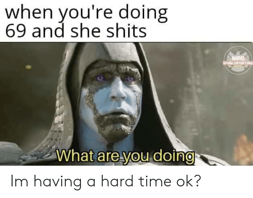 Time, She, and You: when you're doing  69 and she shits  MARVE  EHICLOPOSTING  What are you doing Im having a hard time ok?