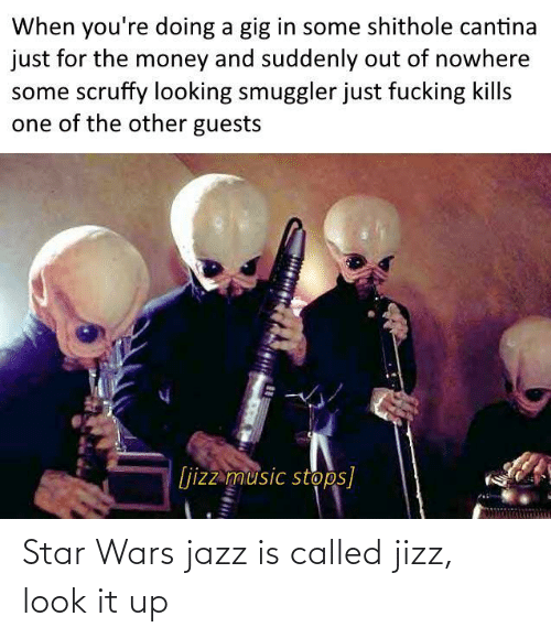 Money, Music, and Star Wars: When you're doing a gig in some shithole cantina  just for the money and suddenly out of nowhere  some scruffy looking smuggler just fucking kills  one of the other guests  [jizz music stops] Star Wars jazz is called jizz, look it up