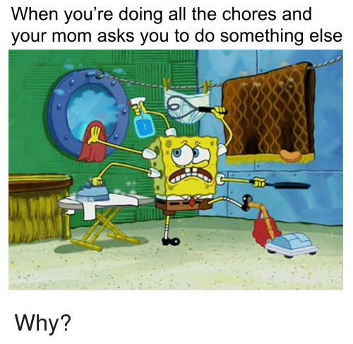 SpongeBob, Something Else, and Mom: When you're doing all the chores and  your mom asks you to do something else