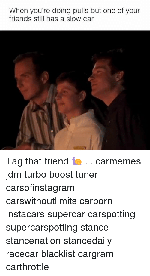 Friends, Memes, and Boost: When you're doing pulls but one of your  friends still has a slow car Tag that friend 🐌 . . carmemes jdm turbo boost tuner carsofinstagram carswithoutlimits carporn instacars supercar carspotting supercarspotting stance stancenation stancedaily racecar blacklist cargram carthrottle