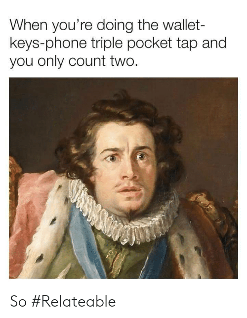 Phone, Pocket, and Tap: When you're doing the wallet-  keys-phone triple pocket tap and  you only count two. So #Relateable