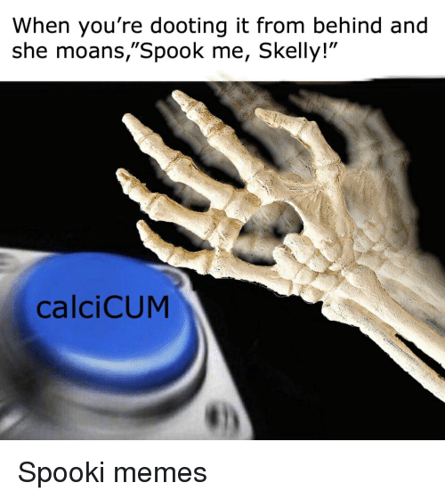 "Memes, She, and Youre: When you're dooting it from behind and  she moans,""Spook me, Skelly!""  calciCUM Spooki memes"