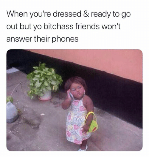 Friends, Yo, and Answer: When you're dressed & ready to go  out but yo bitchass friends won't  answer their phones