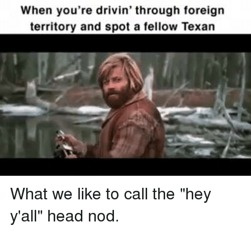 """Texas, Foreigner, and Call: When you're drivin' through foreign  territory and spot a fellow Texan What we like to call the """"hey y'all"""" head nod."""