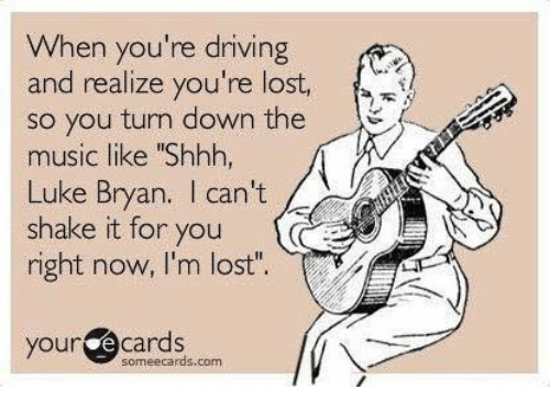 "Dank, Driving, and Music: When you're driving  and realize you're lost,  so you turn down the  music like ""Shhh,  Luke Bryan. I can't  shake it for you  right now, I'm lost""  your ecards  someecards.com"