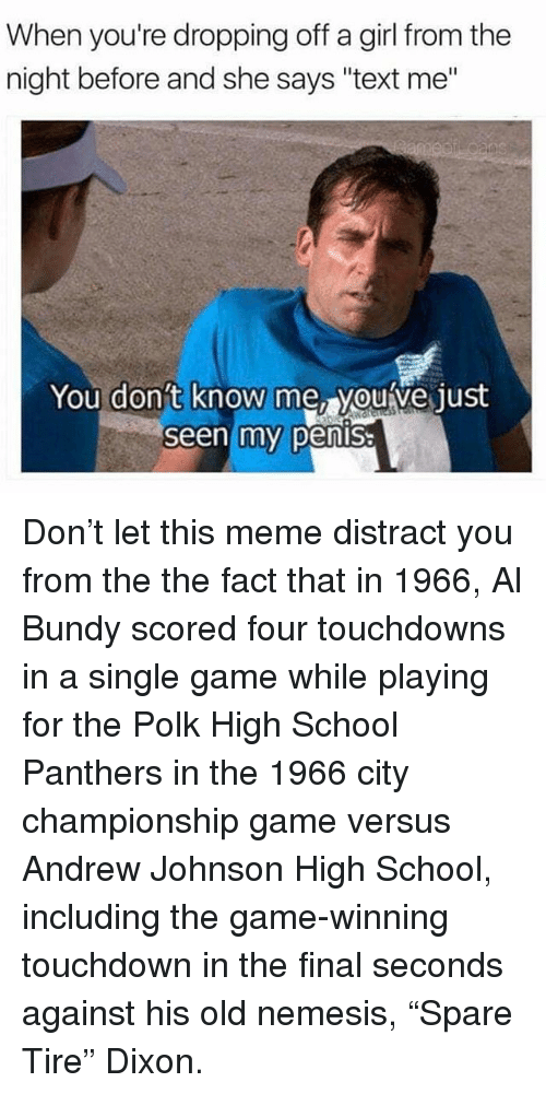 "Meme, Memes, and School: When you're dropping off a girl from the  night before and she says ""text me""  You don't  know me, youve just  Seen my pensa Don't let this meme distract you from the the fact that in 1966, Al Bundy scored four touchdowns in a single game while playing for the Polk High School Panthers in the 1966 city championship game versus Andrew Johnson High School, including the game-winning touchdown in the final seconds against his old nemesis, ""Spare Tire"" Dixon."