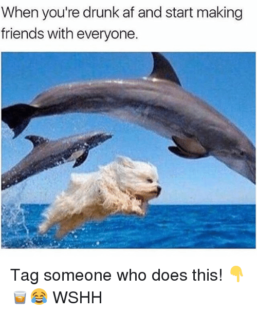 Af, Drunk, and Friends: When you're drunk af and start making  friends with everyone. Tag someone who does this! 👇🥃😂 WSHH