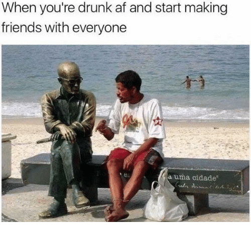 Af, Dank, and Drunk: When you're drunk af and start making  friends with everyone  PT  a uma cidade