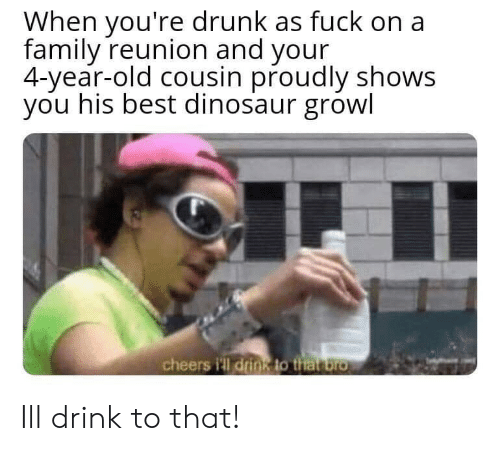 Dinosaur, Drunk, and Family: When you're drunk as fuck on a  family reunion and your  4-year-old cousin proudly shows  you his best dinosaur growl  cheers i'll drin8 to that bro Ill drink to that!