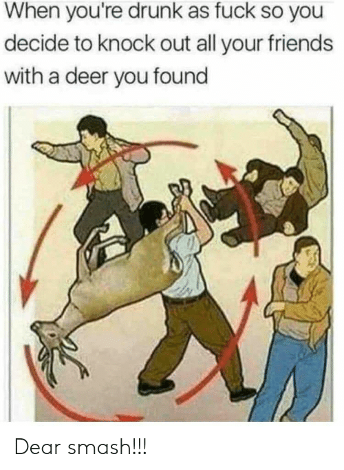 Deer, Drunk, and Friends: When you're drunk as fuck so you  decide to knock out all your friends  with a deer you found Dear smash!!!
