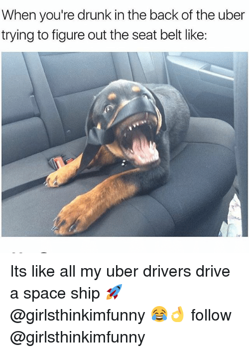 Drunk, Uber, and Drive: When you're drunk in the back of the uber  trying to figure out the seat belt like Its like all my uber drivers drive a space ship 🚀 @girlsthinkimfunny 😂👌 follow @girlsthinkimfunny