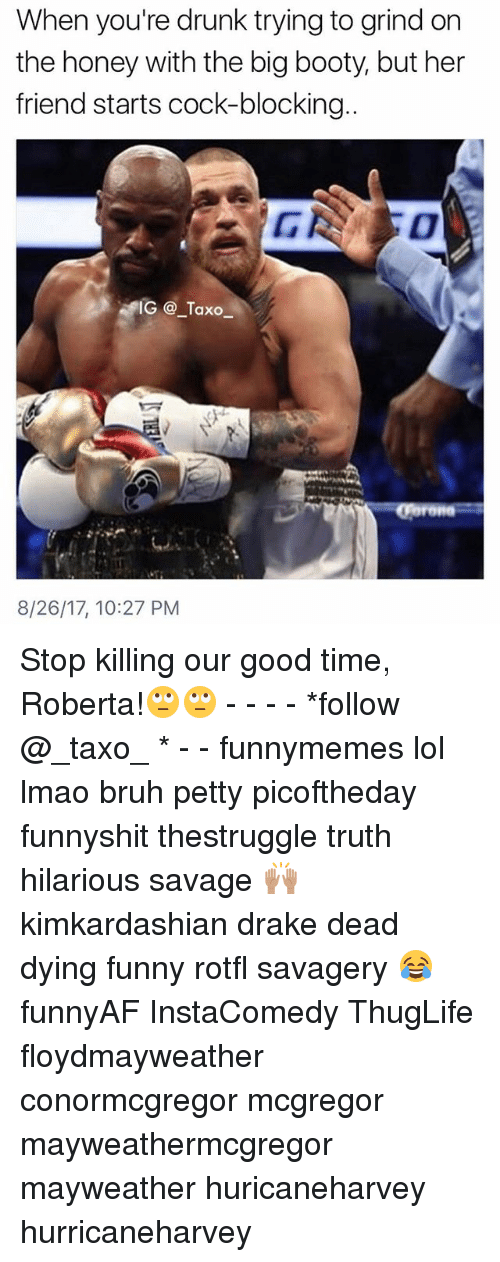 Booty, Bruh, and Drake: When you're drunk trying to grind on  the honey with the big booty, but her  friend starts cock-blocking  IG @_Taxo  8/26/17, 10:27 PM Stop killing our good time, Roberta!🙄🙄 - - - - *follow @_taxo_ * - - funnymemes lol lmao bruh petty picoftheday funnyshit thestruggle truth hilarious savage 🙌🏽 kimkardashian drake dead dying funny rotfl savagery 😂 funnyAF InstaComedy ThugLife floydmayweather conormcgregor mcgregor mayweathermcgregor mayweather huricaneharvey hurricaneharvey