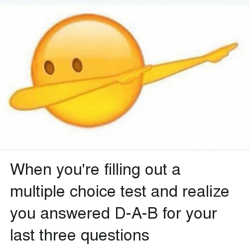 Memes, 🤖, and Multiplication: When you're filling out a multiple choice test and realize you answered D-A-B for your last three questions