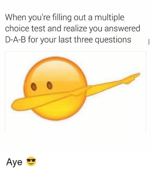 Funny, Test, and Answers: When you're filling out a multiple  choice test and realize you answered  D-A-B for your last three questions Aye 😎