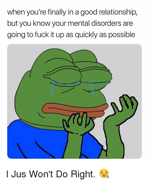 Fuck, Good, and Dank Memes: when you're finally in a good relationship,  but you know your mental disorders are  going to fuck it up as quickly as possible I Jus Won't Do Right. 😪