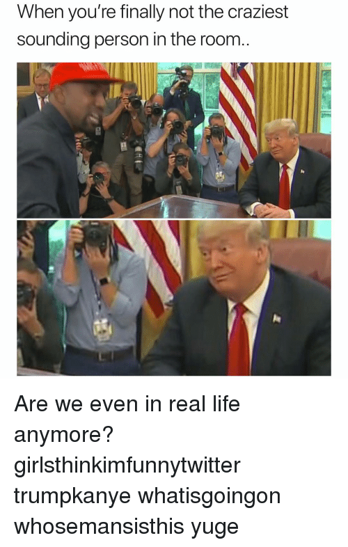 Funny, Life, and Real: When you're finally not the craziest  sounding person in the room Are we even in real life anymore? girlsthinkimfunnytwitter trumpkanye whatisgoingon whosemansisthis yuge