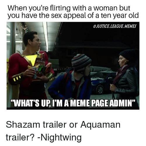 """Meme, Memes, and Sex: When you're flirting with a woman but  you have the sex appeal of a ten year old  JUSTICE.LEAGUE.MEMES  WHATS UP, I'M A MEME PAGE ADMIN"""" Shazam trailer or Aquaman trailer? -Nightwing"""