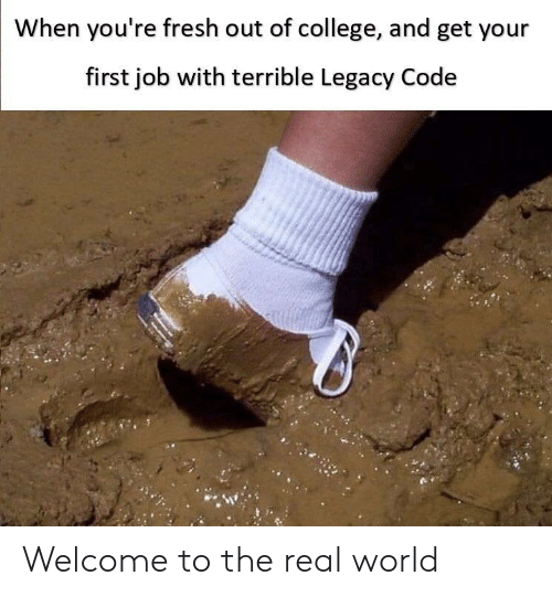 College, Fresh, and Legacy: When you're fresh out of college, and get your  first job with terrible Legacy Code Welcome to the real world