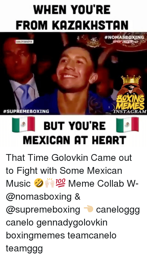Boxing, Meme, and Memes: WHEN YOU'RE  FROM KAZAKHSTAN  #NOMASBOXING  C.  BOXING  #SUPREMEBOXING  NSTAGRAM  BUT YOU'RE  MEXICAN AT HEART That Time Golovkin Came out to Fight with Some Mexican Music 🤣🙌🏻💯 Meme Collab W- @nomasboxing & @supremeboxing 👈🏼 caneloggg canelo gennadygolovkin boxingmemes teamcanelo teamggg