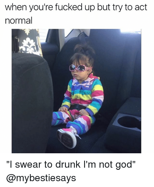 "Drunk, God, and Girl Memes: when you're fucked up but try to act  normal ""I swear to drunk I'm not god"" @mybestiesays"
