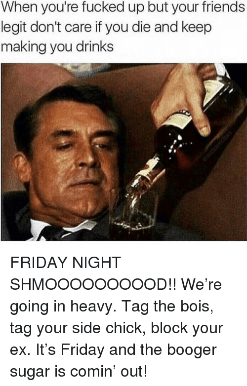 Friday, Friends, and Memes: When you're fucked up but your friends  legit don't care if you die and keep  making you drinks FRIDAY NIGHT SHMOOOOOOOOOD!! We're going in heavy. Tag the bois, tag your side chick, block your ex. It's Friday and the booger sugar is comin' out!