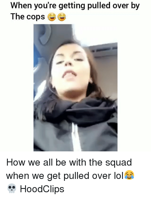 Funny, Lol, and Squad: When you're getting pulled over by  The cops How we all be with the squad when we get pulled over lol😂💀 HoodClips
