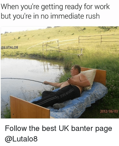 Memes, Work, and Best: When you're getting ready for work  but you're in no immediate rush  @LUTALO8  2012/06/03 Follow the best UK banter page @Lutalo8