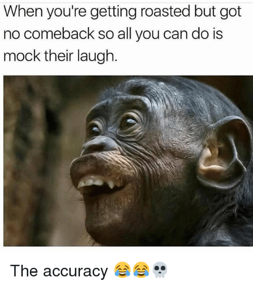 Funny, Got, and Can: When you're getting roasted but got  no comeback so all you can do is  mock their laugh The accuracy 😂😂💀