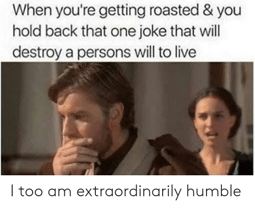 Humble, Live, and Back: When you're getting roasted & you  hold back that one joke that will  destroy a persons will to live I too am extraordinarily humble