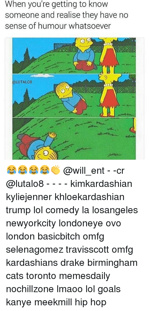 Cats, Drake, and Goals: When you're getting to know  someone and realise they have no  sense of humour whatsoever  LUTALO8 😂😂😂😂👏 @will_ent - -cr @lutalo8 - - - - kimkardashian kyliejenner khloekardashian trump lol comedy la losangeles newyorkcity londoneye ovo london basicbitch omfg selenagomez travisscott omfg kardashians drake birmingham cats toronto memesdaily nochillzone lmaoo lol goals kanye meekmill hip hop