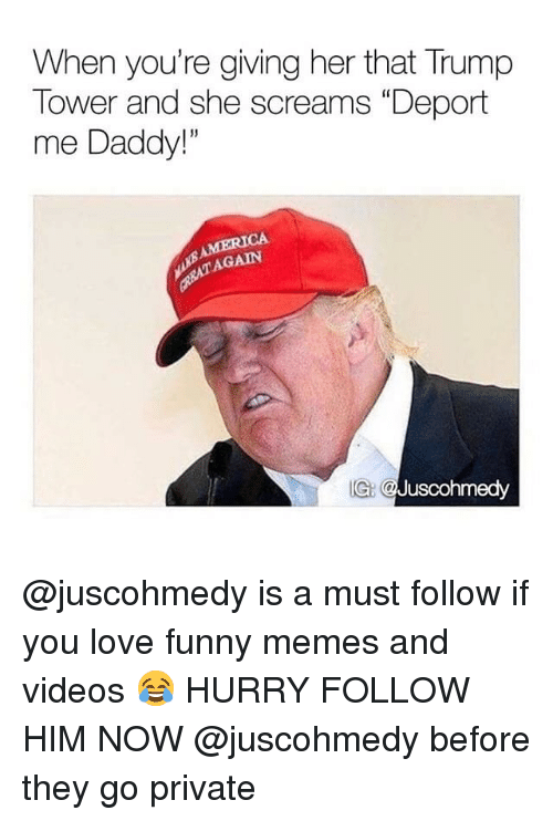 """Funny, Love, and Memes: When you're giving her that Trump  Tower and she screams """"Deport  me Daddy!""""  13  AGAIN  IG: @Juscohmedy @juscohmedy is a must follow if you love funny memes and videos 😂 HURRY FOLLOW HIM NOW @juscohmedy before they go private"""
