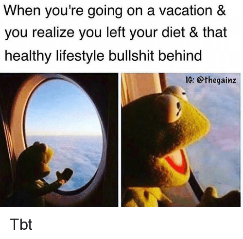 Memes, Tbt, and Lifestyle: When you're going on a vacation &  you realize you left your diet & that  healthy lifestyle bullshit behind  I: @thegainz Tbt