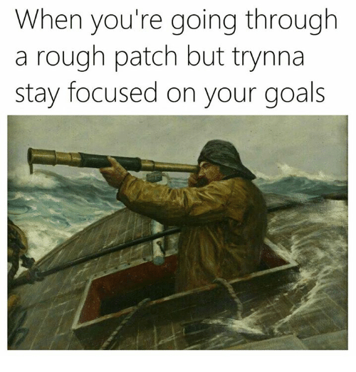 Goals, Classical Art, and Rough: When you're going through  a rough patch but trynna  stay focused on your goals