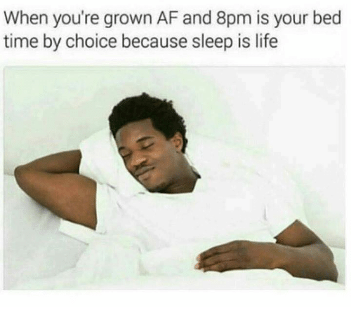 Af, Life, and Time: When you're grown AF and 8pm is your bed  time by choice because sleep is life