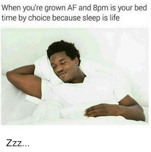 Af, Life, and Memes: When you're grown AF and 8pm is your bed  time by choice because sleep is life Zzz...