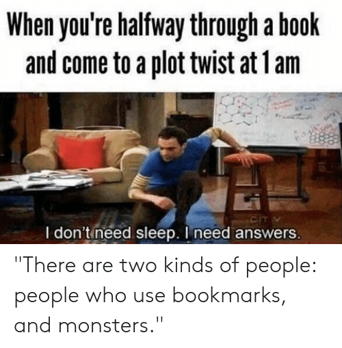 "Book, Sleep, and Answers: When you're halfway through a book  and come to a plot twist at lam  I don't need sleep. I need answers ""There are two kinds of people: people who use bookmarks, and monsters."""