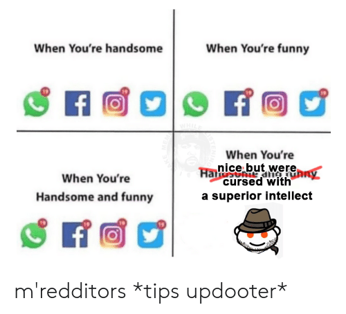 Funny, Dank Memes, and Superior: When You're handsome  When You're funny  7令  19  When You're  nice but were  cursed with  a superior intellect  When You're  Handsome and funny m'redditors *tips updooter*