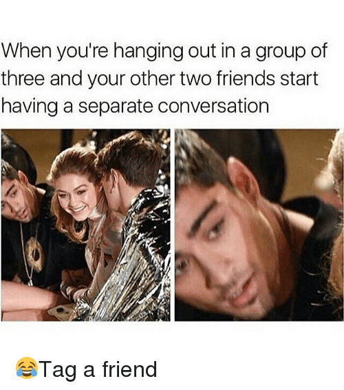 When Youre Hanging Out In A Group Of Three And Your Other Two