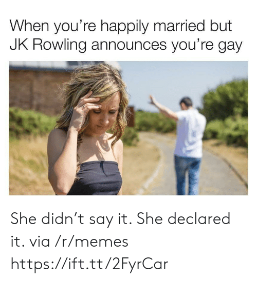 Memes, Say It, and Jk Rowling: When you're happily married but  JK ROWling announces you're gay She didn't say it. She declared it. via /r/memes https://ift.tt/2FyrCar