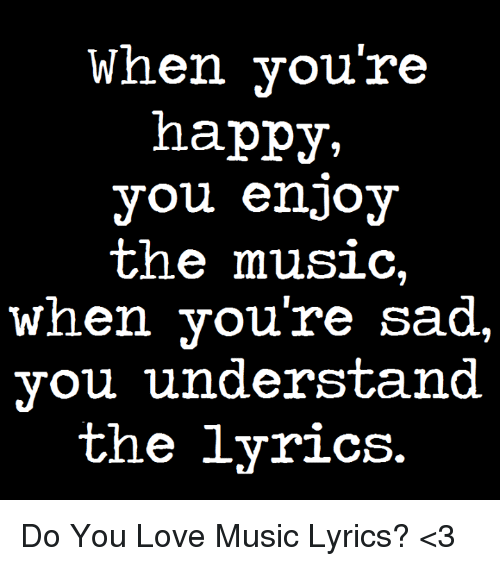 When You're Happy You Enjoy the Music When You're Sad You ...