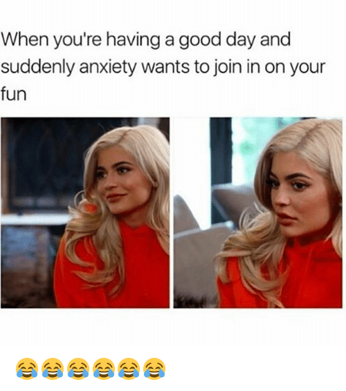 Funny, Anxiety, and Good: When you're having a good day and  suddenly anxiety wants to join in on your  fun 😂😂😂😂😂😂