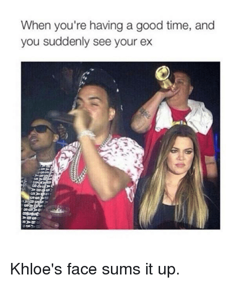 Kardashian, Celebrities, and Good Times: When you're having a good time, and  you suddenly see your ex Khloe's face sums it up.