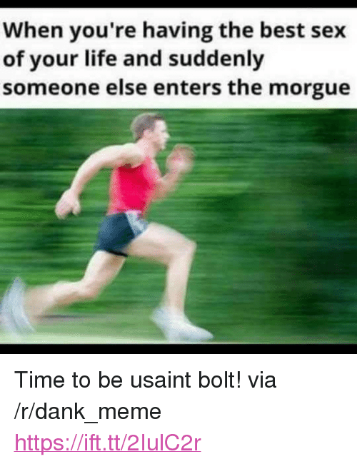"Dank, Life, and Meme: When you're having the best sex  of your life and suddenly  someone else enters the morgue <p>Time to be usaint bolt! via /r/dank_meme <a href=""https://ift.tt/2IulC2r"">https://ift.tt/2IulC2r</a></p>"